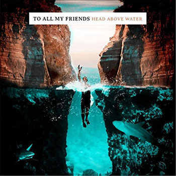 TO ALL MY FRIENDS - Head Above Water