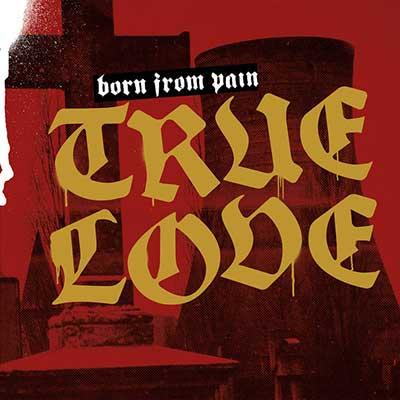 BORN FROM PAIN - True Love