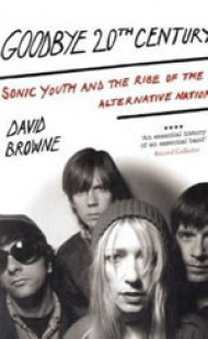 Goodbye 20Th Century: Sonic Youth and the rise of alternative nation